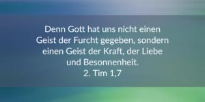 Denn Gott hat uns nicht einen Geist der Furcht gegeben, sondern einen Geist der Kraft, der Liebe und der Besonnenheit. 1. Tim.1, 7